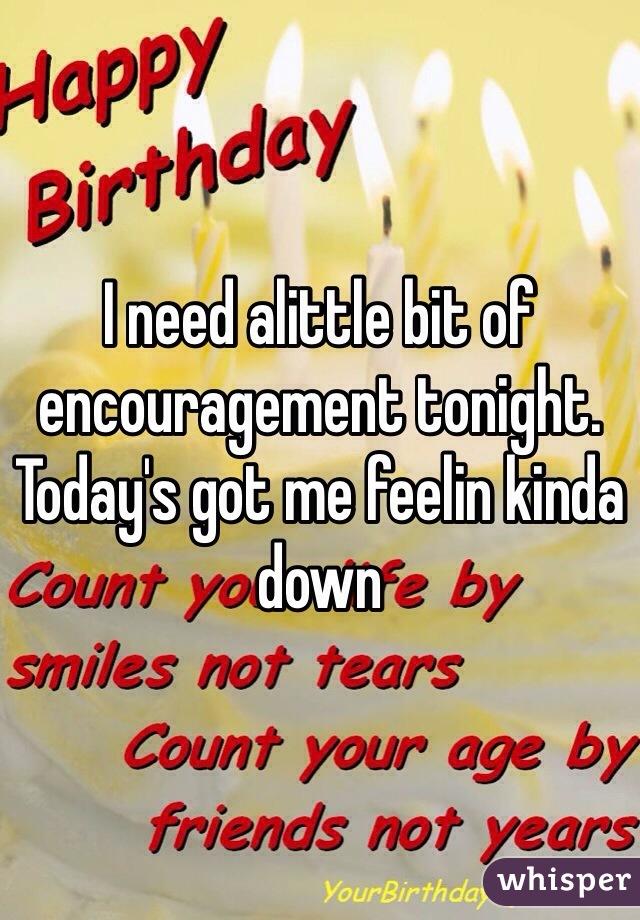 I need alittle bit of encouragement tonight. Today's got me feelin kinda down