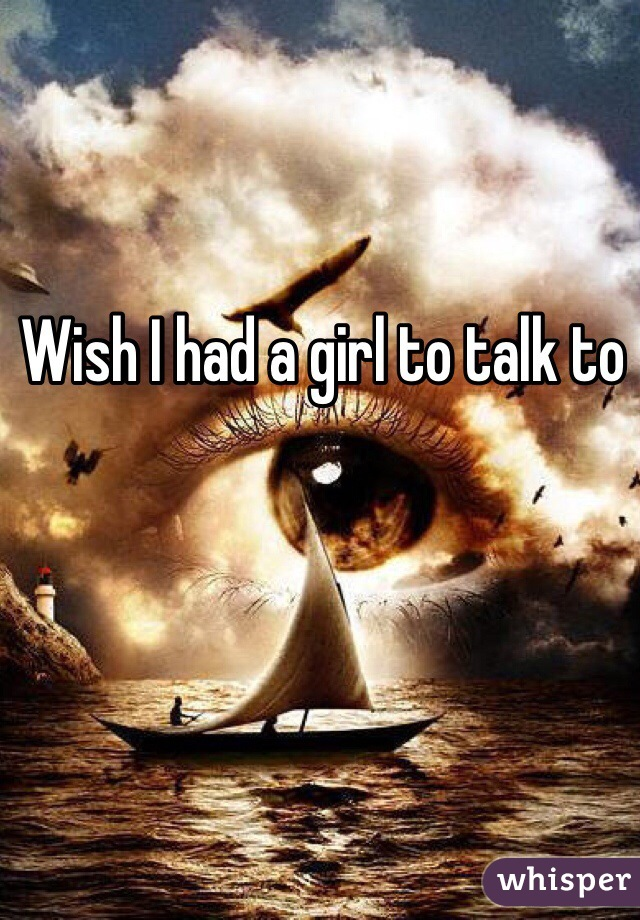 Wish I had a girl to talk to
