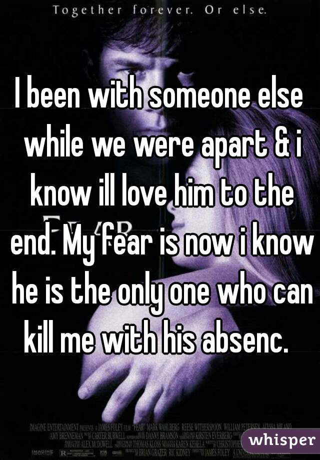 I been with someone else while we were apart & i know ill love him to the end. My fear is now i know he is the only one who can kill me with his absenc.