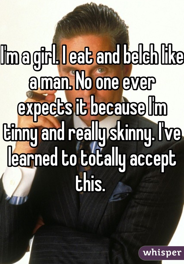 I'm a girl. I eat and belch like a man. No one ever expects it because I'm tinny and really skinny. I've learned to totally accept this.