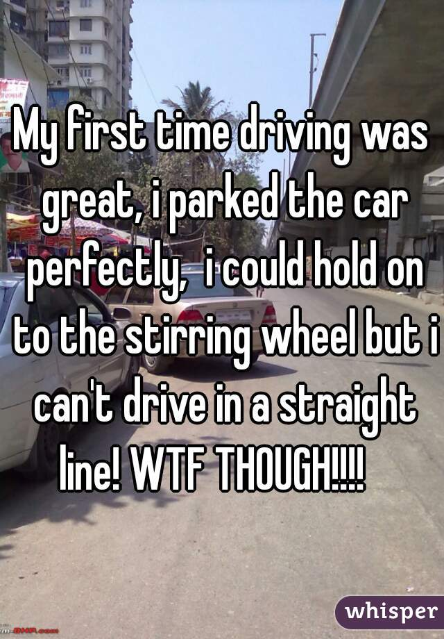 My first time driving was great, i parked the car perfectly,  i could hold on to the stirring wheel but i can't drive in a straight line! WTF THOUGH!!!!