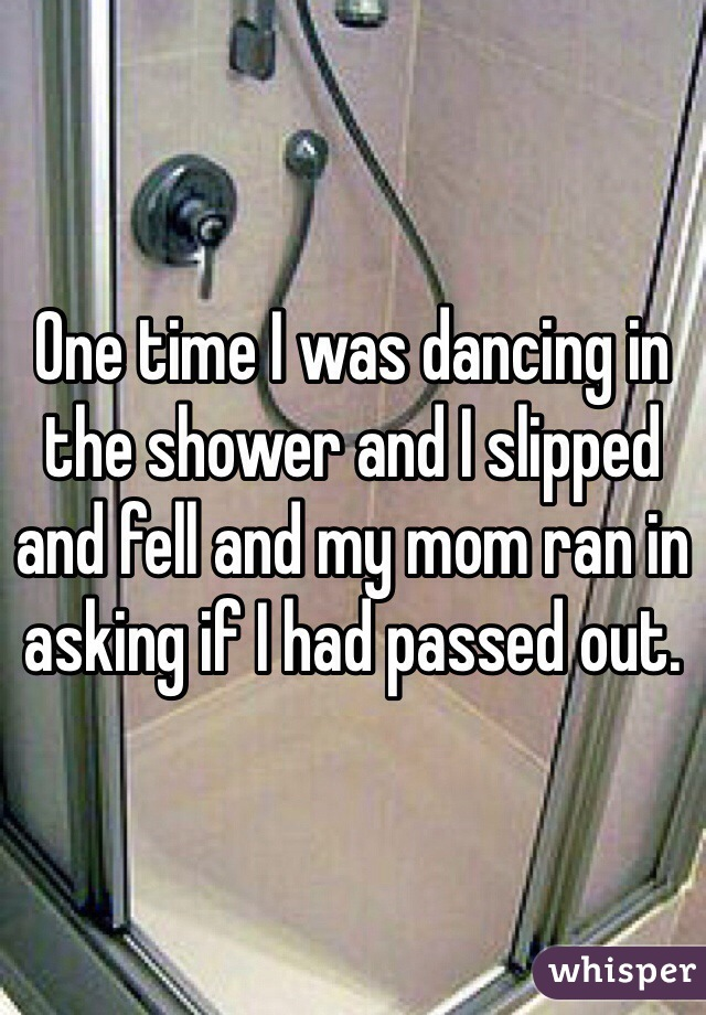 One time I was dancing in the shower and I slipped and fell and my mom ran in asking if I had passed out.