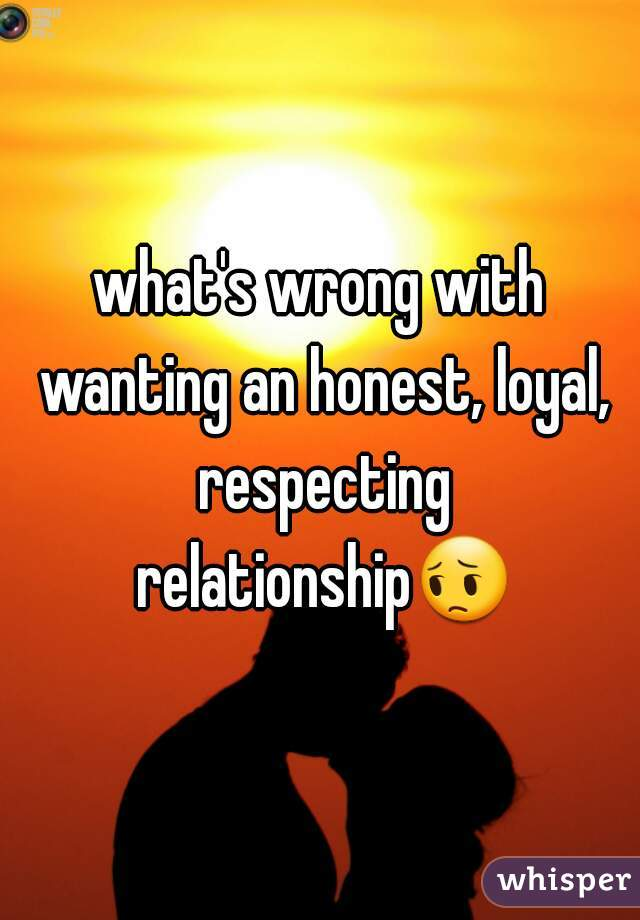 what's wrong with wanting an honest, loyal, respecting relationship😔
