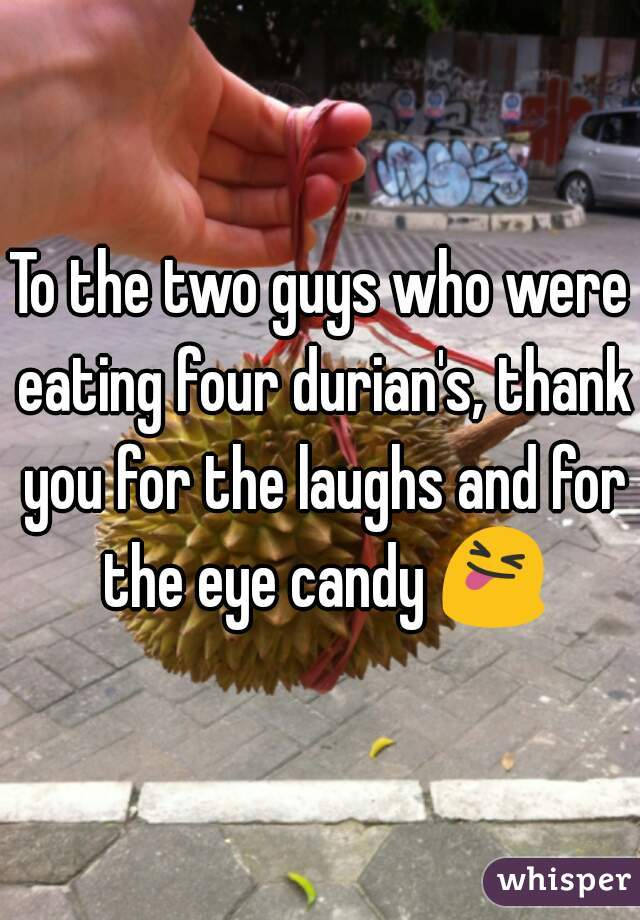To the two guys who were eating four durian's, thank you for the laughs and for the eye candy 😝