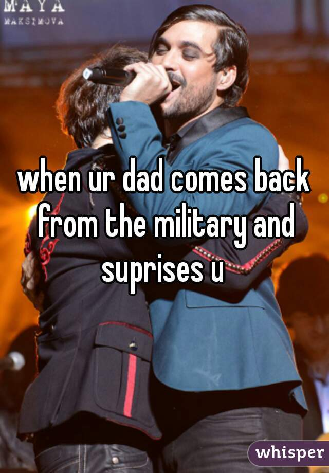 when ur dad comes back from the military and suprises u