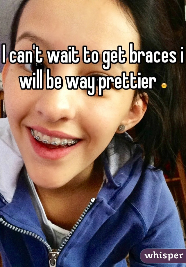 I can't wait to get braces i will be way prettier ☺