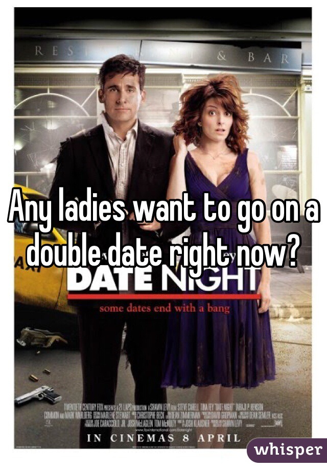 Any ladies want to go on a double date right now?