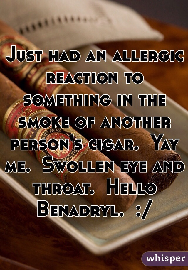 Just had an allergic reaction to something in the smoke of another person's cigar.  Yay me.  Swollen eye and throat.  Hello Benadryl.  :/