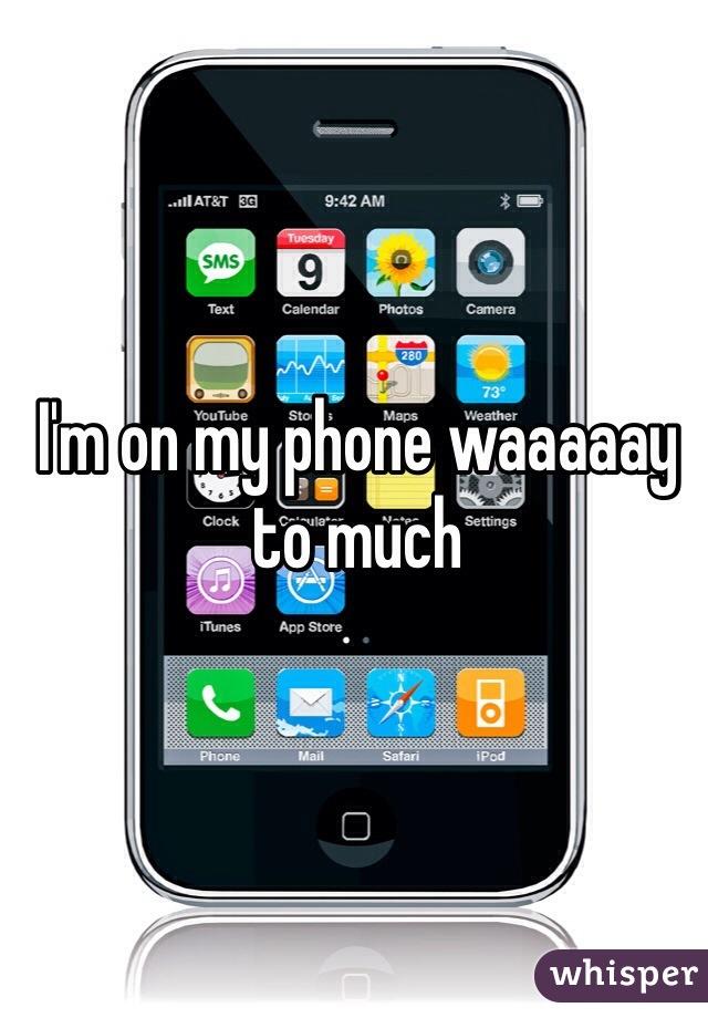I'm on my phone waaaaay to much