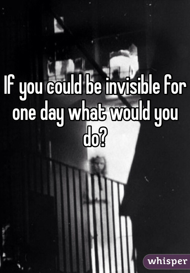 If you could be invisible for one day what would you do?
