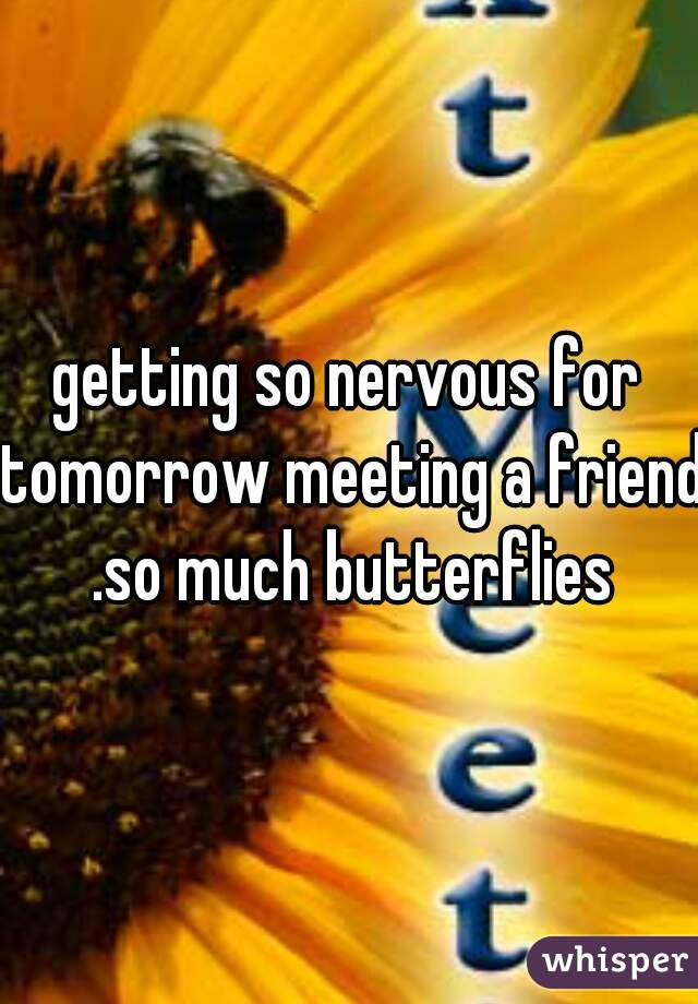 getting so nervous for tomorrow meeting a friend .so much butterflies