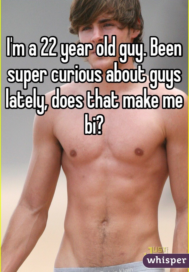 I'm a 22 year old guy. Been super curious about guys lately, does that make me bi?