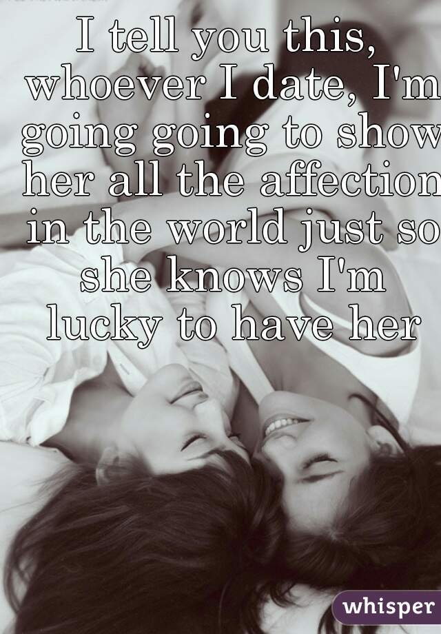 I tell you this, whoever I date, I'm going going to show her all the affection in the world just so she knows I'm lucky to have her