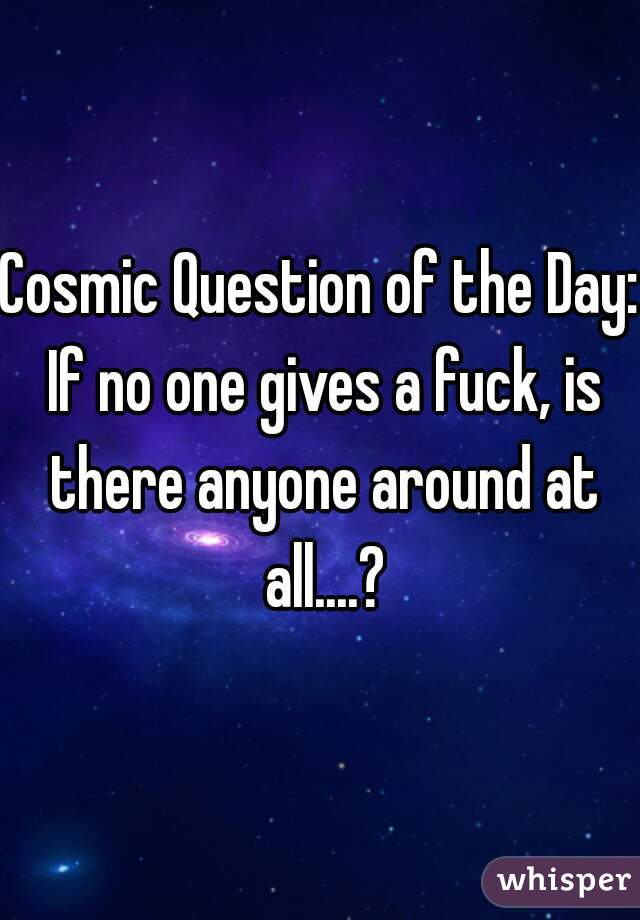 Cosmic Question of the Day: If no one gives a fuck, is there anyone around at all....?