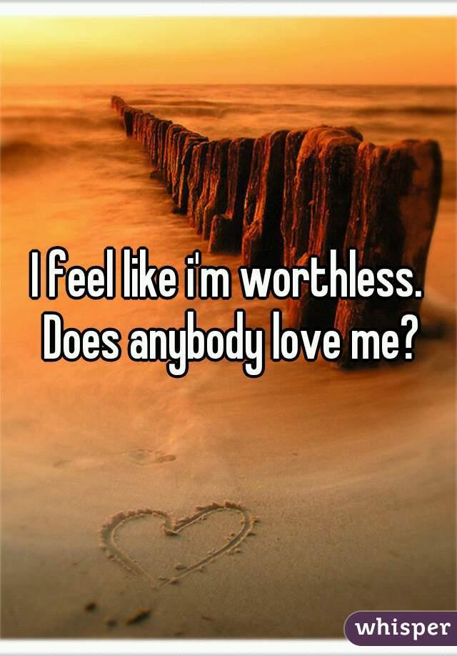I feel like i'm worthless. Does anybody love me?