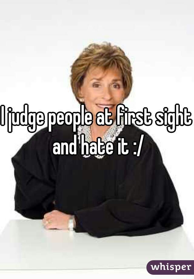 I judge people at first sight and hate it :/