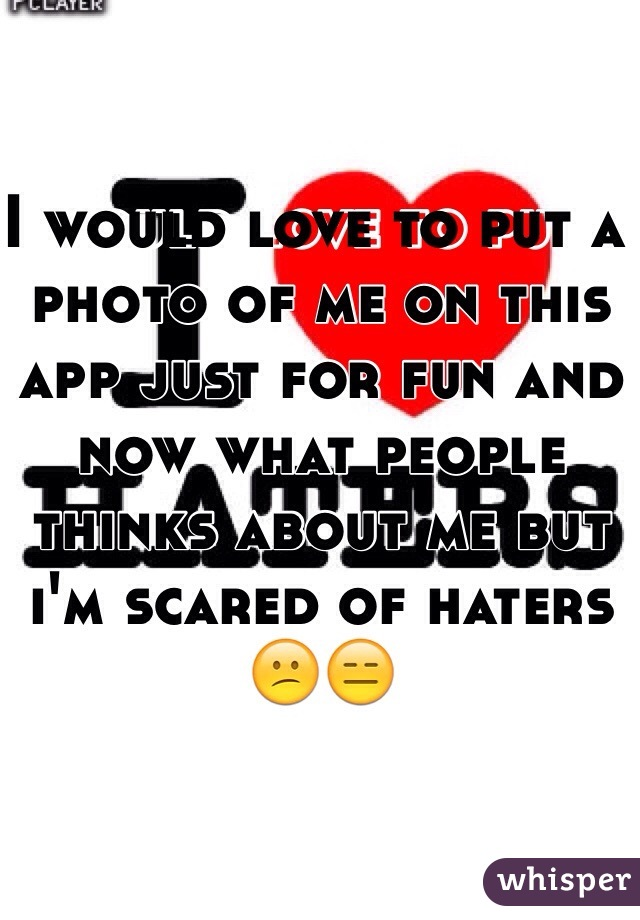 I would love to put a photo of me on this app just for fun and now what people thinks about me but i'm scared of haters  😕😑