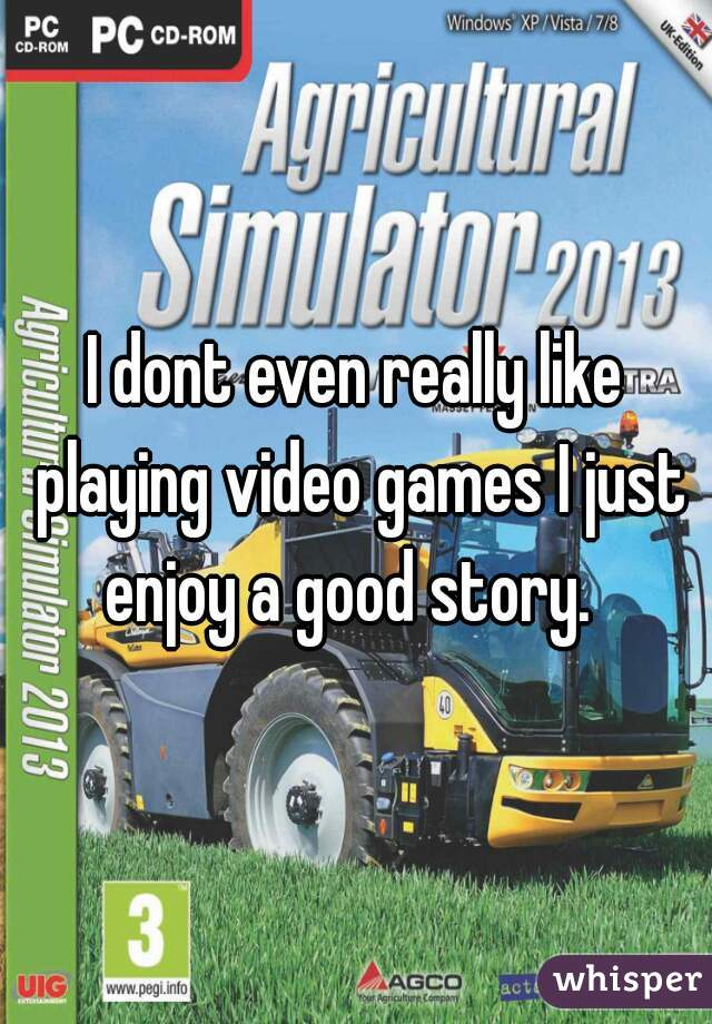 I dont even really like playing video games I just enjoy a good story.