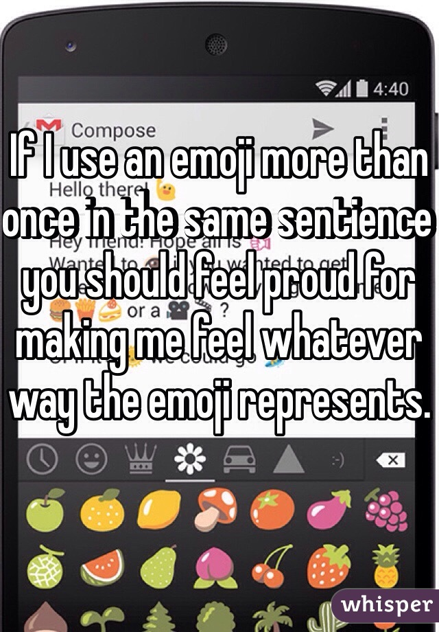 If I use an emoji more than once in the same sentience you should feel proud for making me feel whatever way the emoji represents.