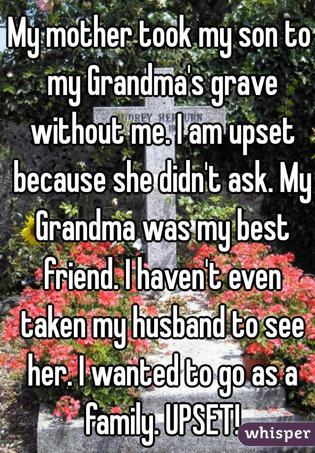 My mother took my son to my Grandma's grave without me. I am upset because she didn't ask. My Grandma was my best friend. I haven't even taken my husband to see her. I wanted to go as a family. UPSET!