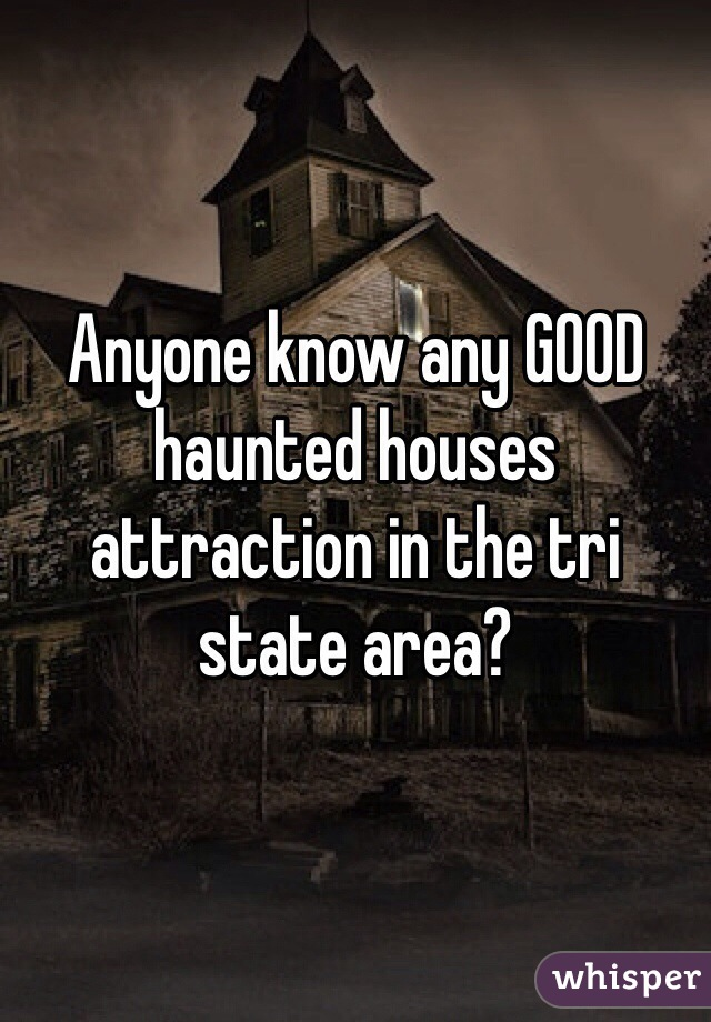 Anyone know any GOOD haunted houses attraction in the tri state area?