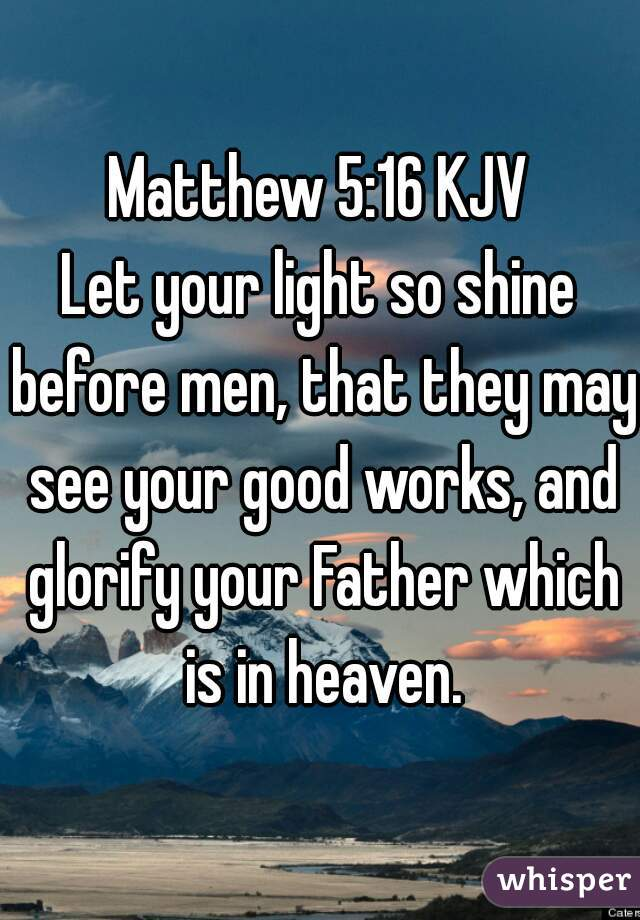 Matthew 5:16 KJV  Let your light so shine before men, that they may see your good works, and glorify your Father which is in heaven.