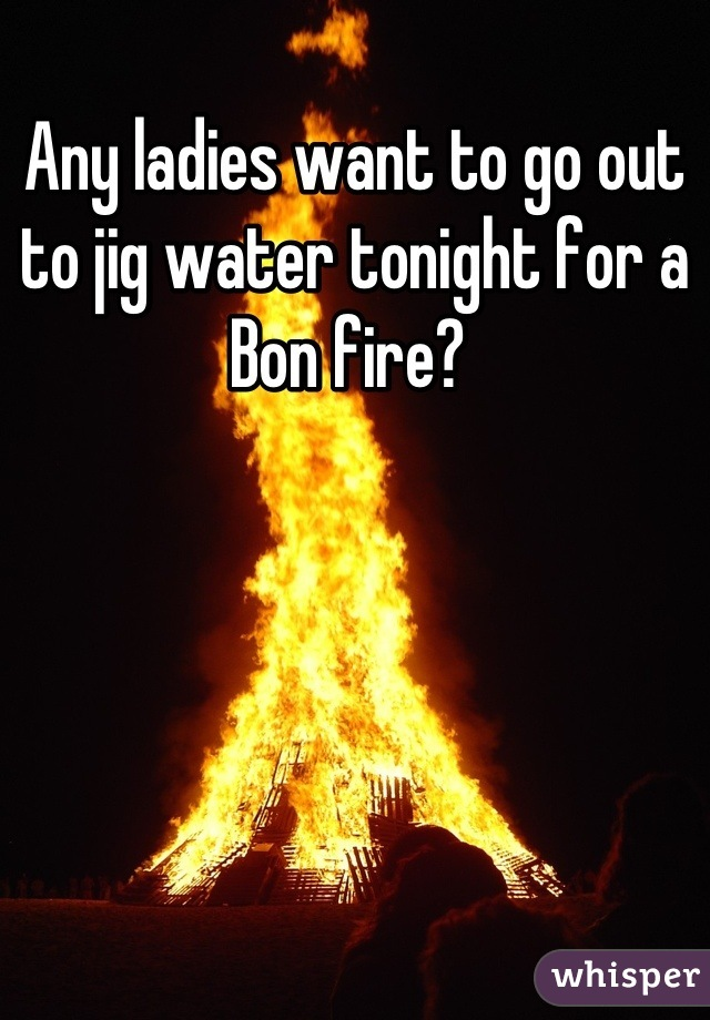 Any ladies want to go out to jig water tonight for a Bon fire?