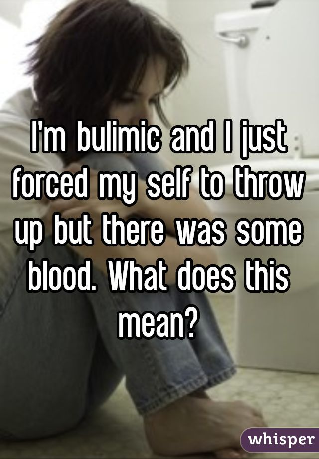 I'm bulimic and I just forced my self to throw up but there was some blood. What does this mean?