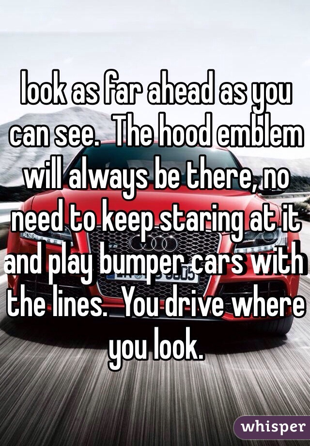 look as far ahead as you can see.  The hood emblem will always be there, no need to keep staring at it and play bumper cars with the lines.  You drive where you look.