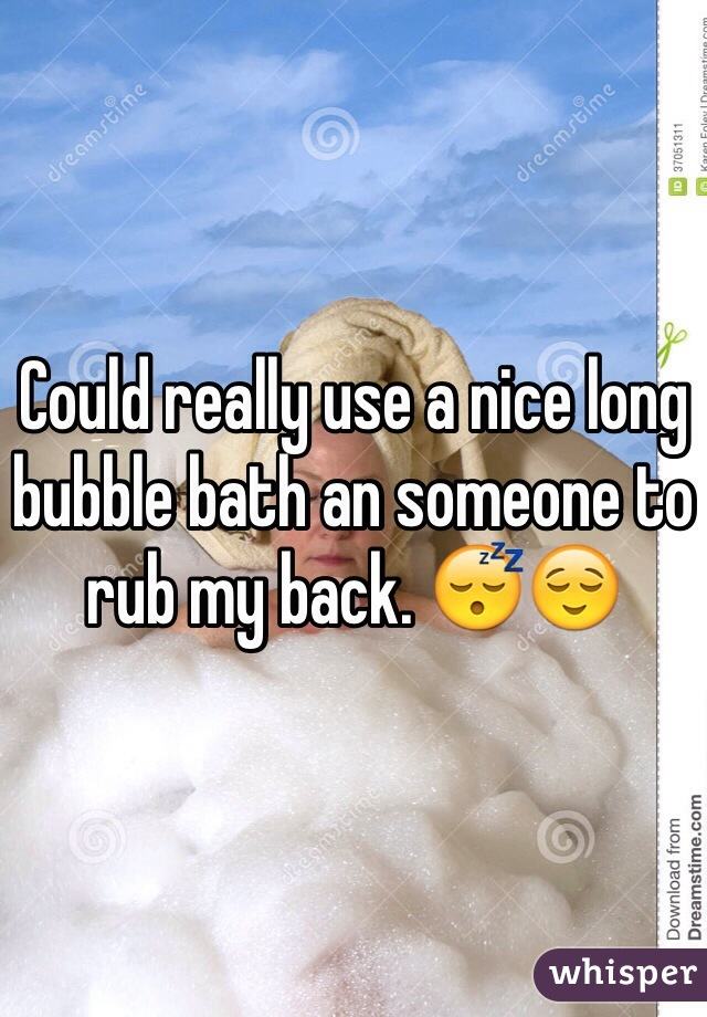 Could really use a nice long bubble bath an someone to rub my back. 😴😌