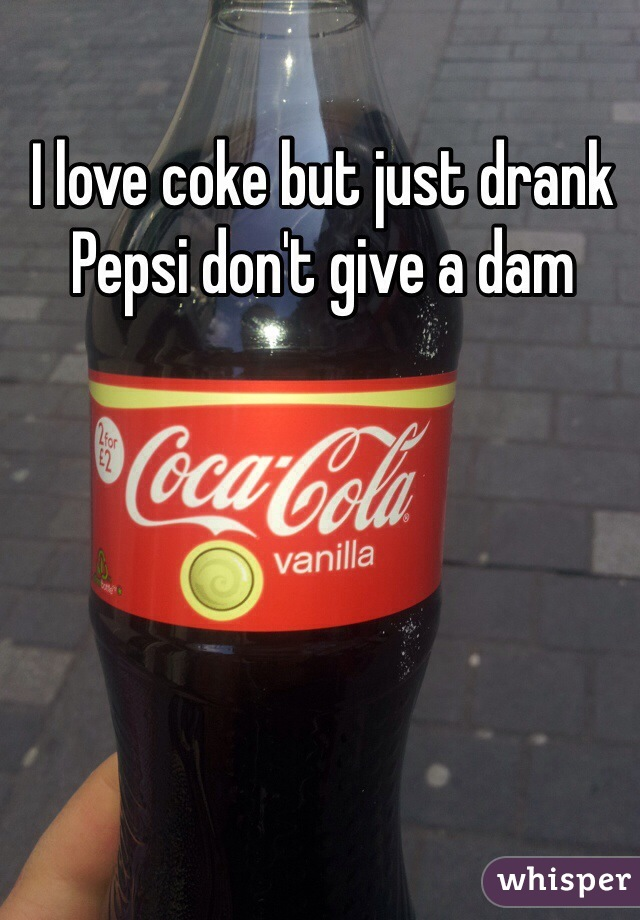 I love coke but just drank Pepsi don't give a dam