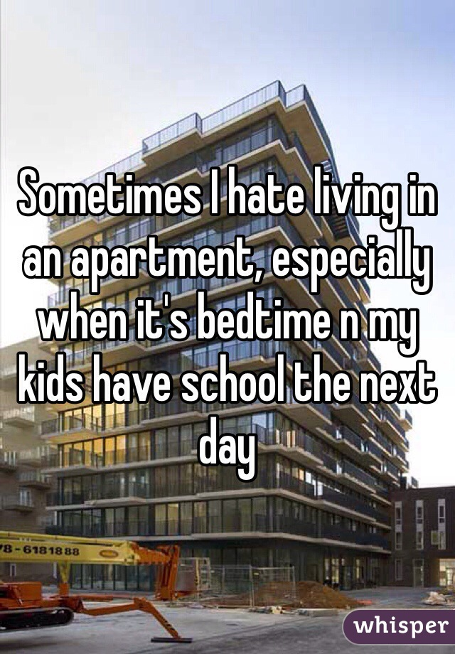 Sometimes I hate living in an apartment, especially when it's bedtime n my kids have school the next day