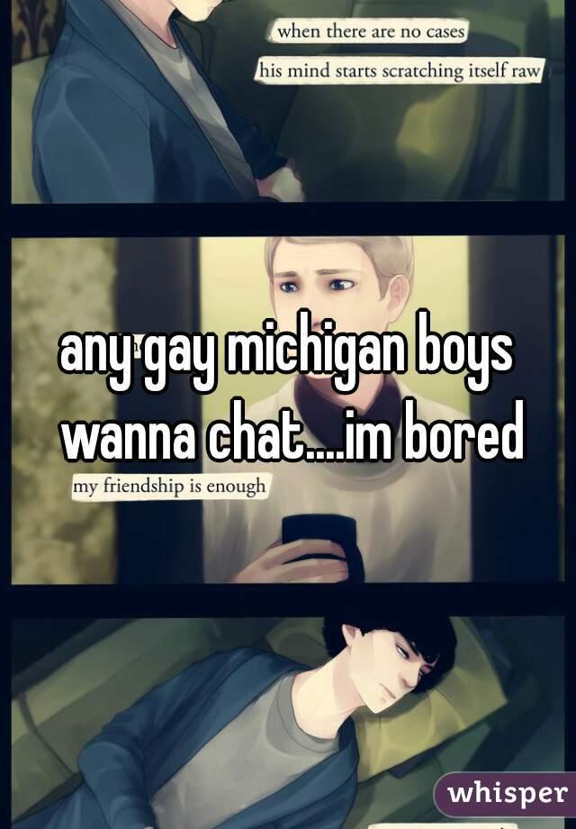 any gay michigan boys wanna chat....im bored