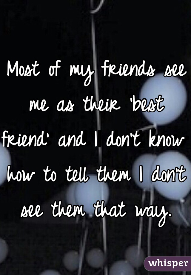 Most of my friends see me as their 'best friend' and I don't know how to tell them I don't see them that way.