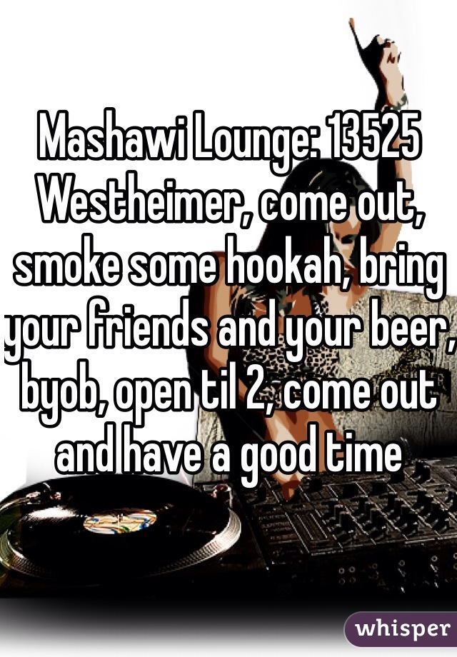 Mashawi Lounge: 13525 Westheimer, come out, smoke some hookah, bring your friends and your beer, byob, open til 2, come out and have a good time