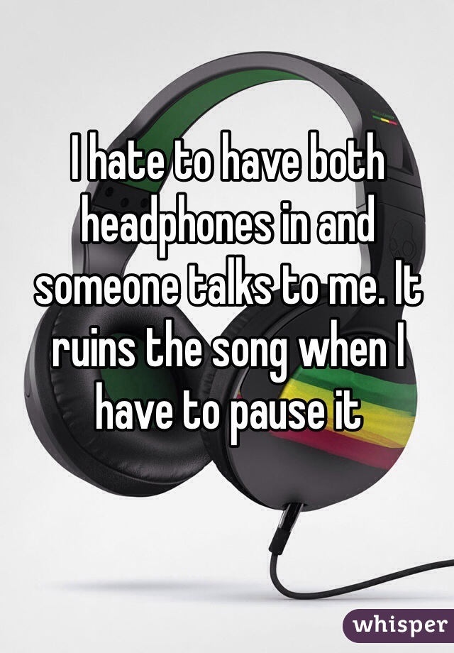 I hate to have both headphones in and someone talks to me. It ruins the song when I have to pause it