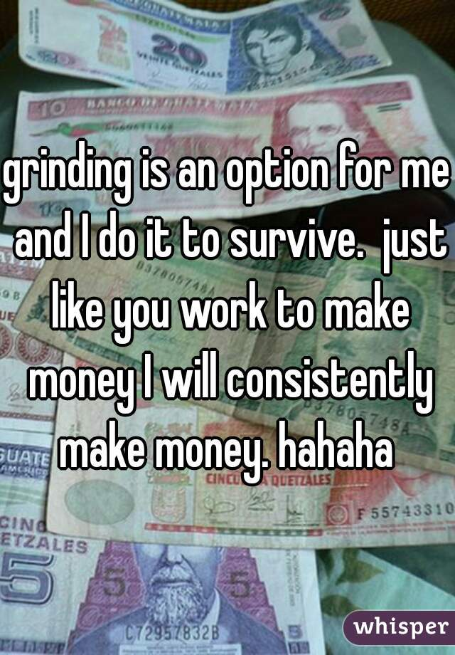 grinding is an option for me and I do it to survive.  just like you work to make money I will consistently make money. hahaha