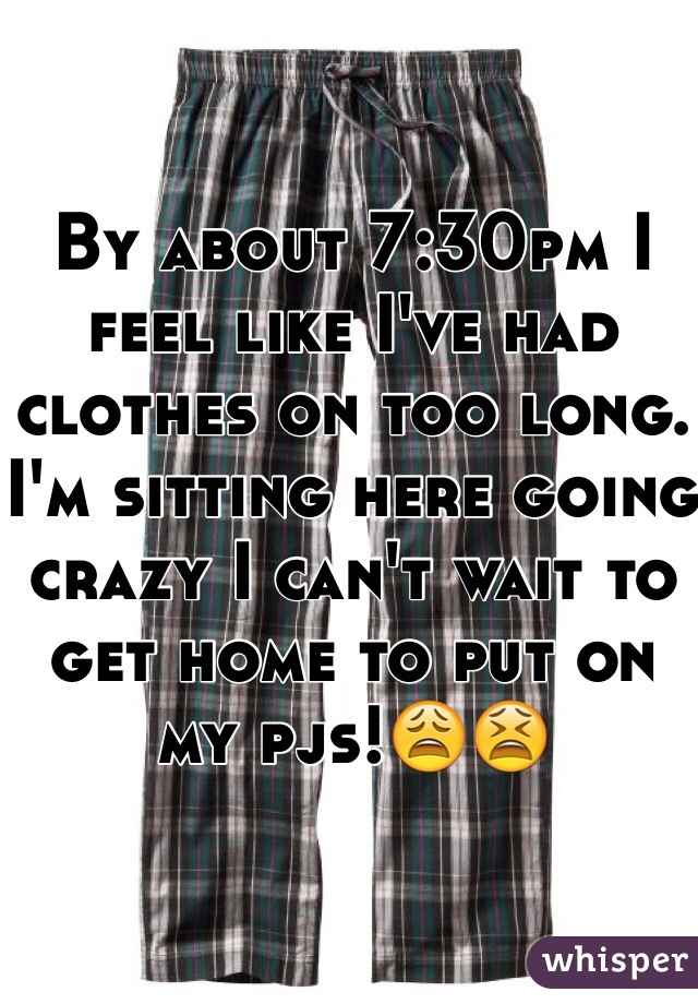 By about 7:30pm I feel like I've had clothes on too long. I'm sitting here going crazy I can't wait to get home to put on my pjs!😩😫