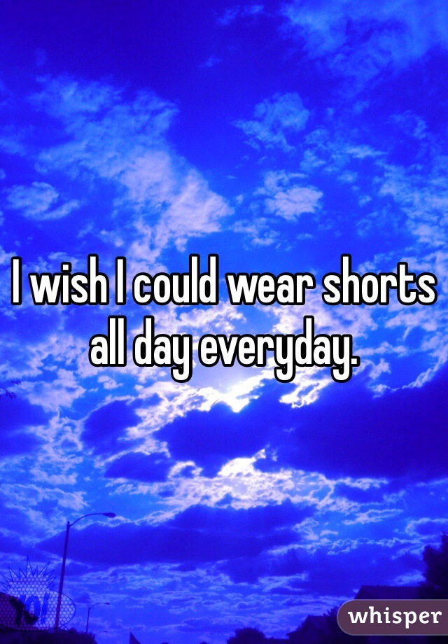 I wish I could wear shorts all day everyday.