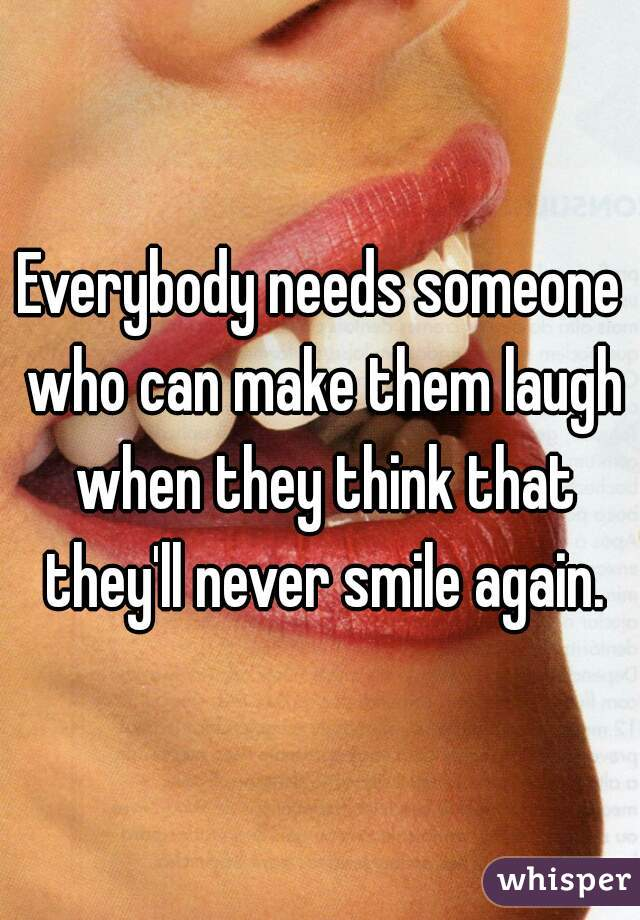 Everybody needs someone who can make them laugh when they think that they'll never smile again.