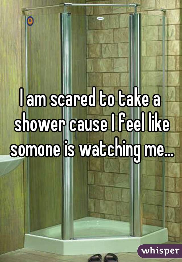 I am scared to take a shower cause I feel like somone is watching me...