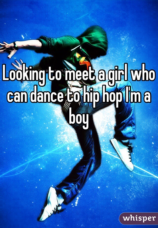 Looking to meet a girl who can dance to hip hop I'm a boy