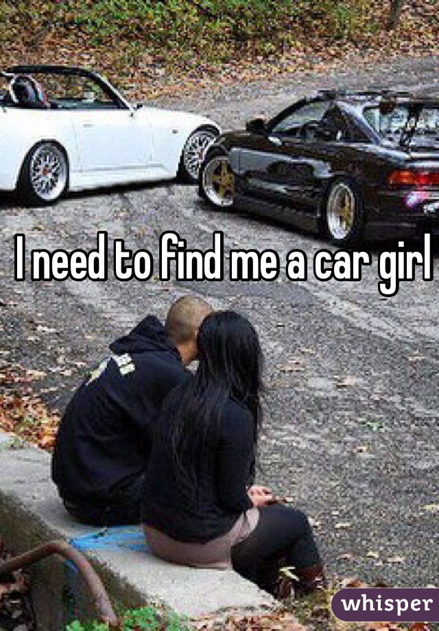 I need to find me a car girl
