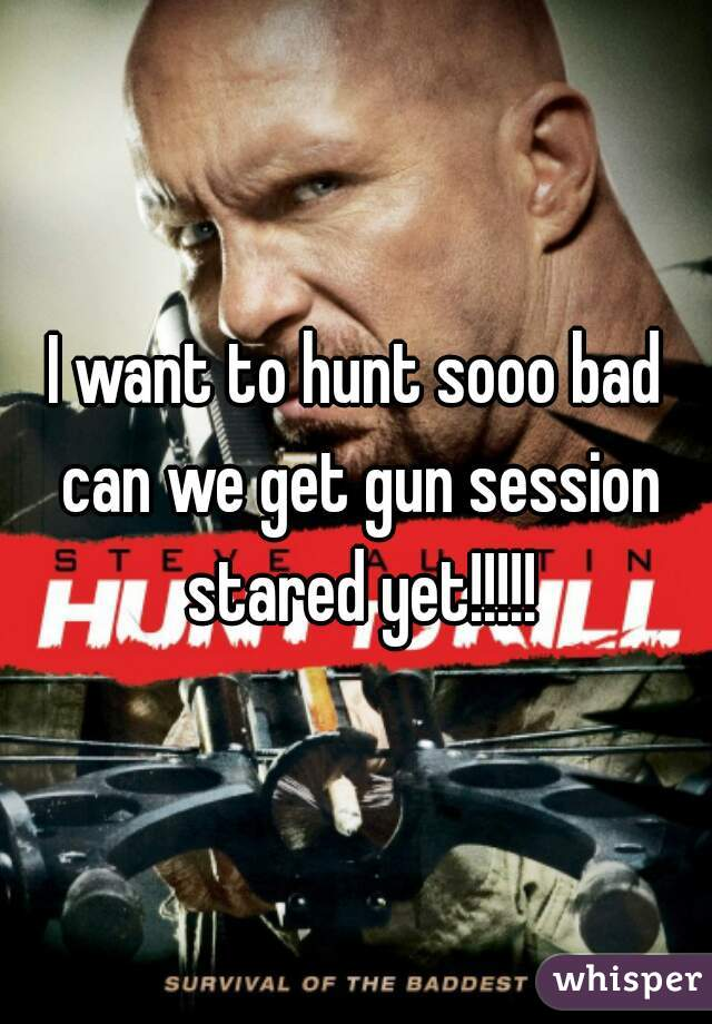 I want to hunt sooo bad can we get gun session stared yet!!!!!