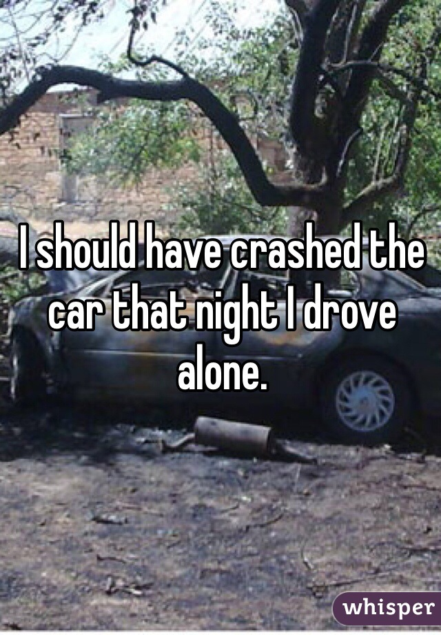 I should have crashed the car that night I drove alone.