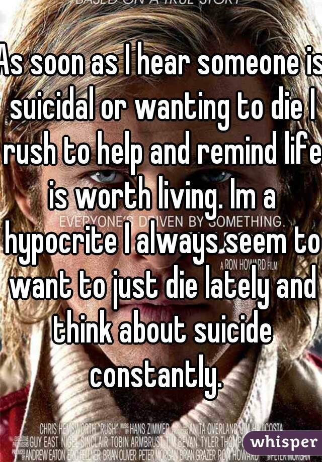 As soon as I hear someone is suicidal or wanting to die I rush to help and remind life is worth living. Im a hypocrite I always seem to want to just die lately and think about suicide constantly.