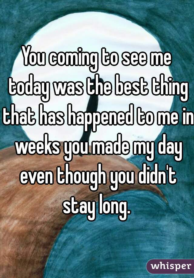 You coming to see me today was the best thing that has happened to me in weeks you made my day even though you didn't stay long.
