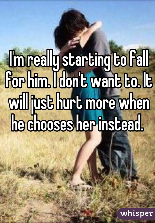 I'm really starting to fall for him. I don't want to. It will just hurt more when he chooses her instead.