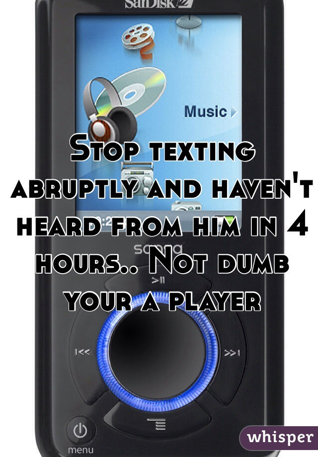 Stop texting abruptly and haven't heard from him in 4 hours.. Not dumb your a player