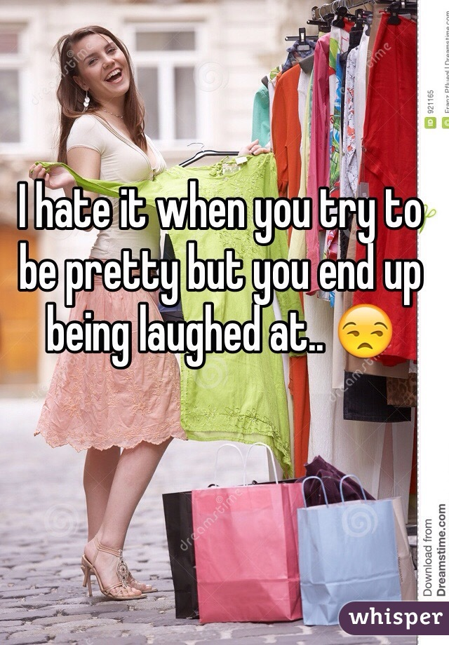 I hate it when you try to be pretty but you end up being laughed at.. 😒